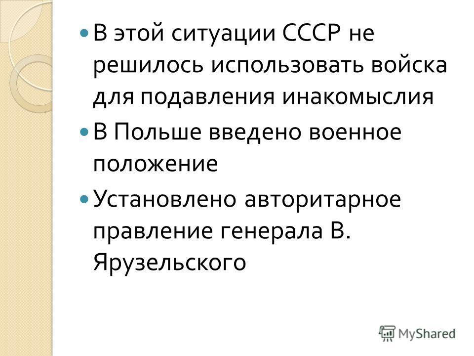 В этой ситуации СССР не решилось использовать войска для подавления инакомыслия В Польше введено военное положение Установлено авторитарное правление генерала В. Ярузельского