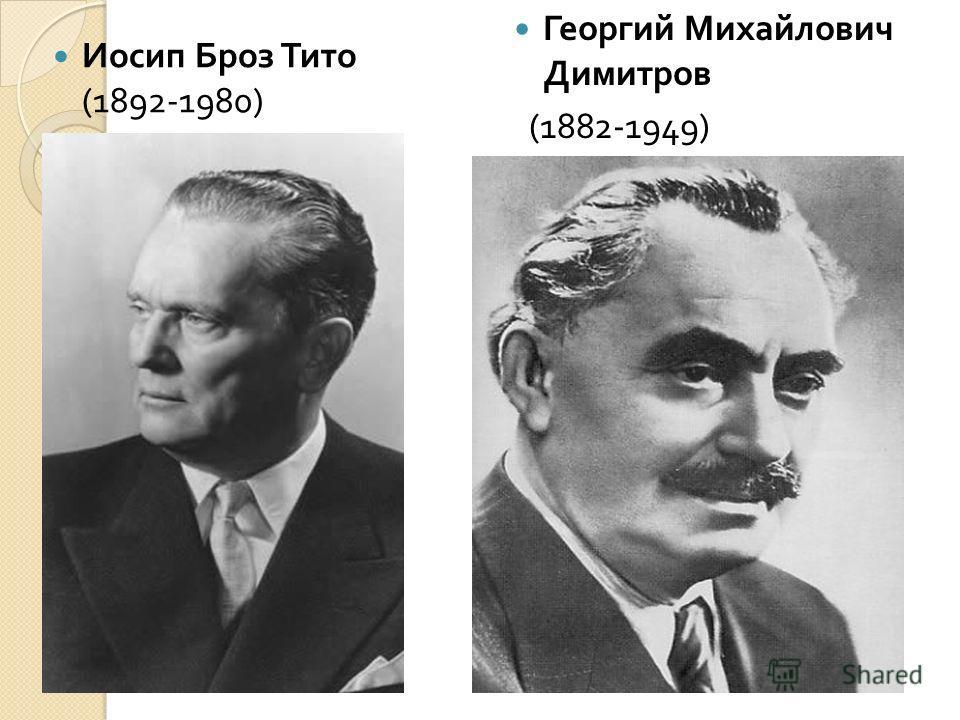 Иосип Броз Тито (1892-1980) Георгий Михайлович Димитров (1882-1949)