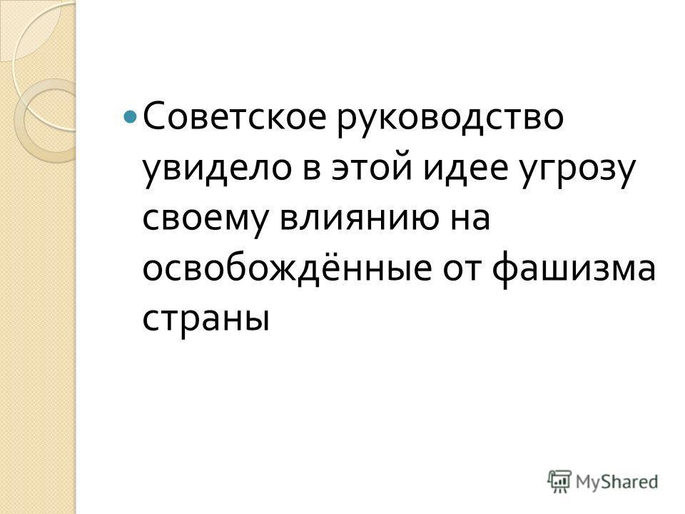 Советское руководство увидело в этой идее угрозу своему влиянию на освобождённые от фашизма страны