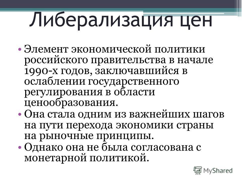 Либерализация цен Элемент экономической политики российского правительства в начале 1990-х годов, заключавшийся в ослаблении государственного регулирования в области ценообразования. Она стала одним из важнейших шагов на пути перехода экономики стран