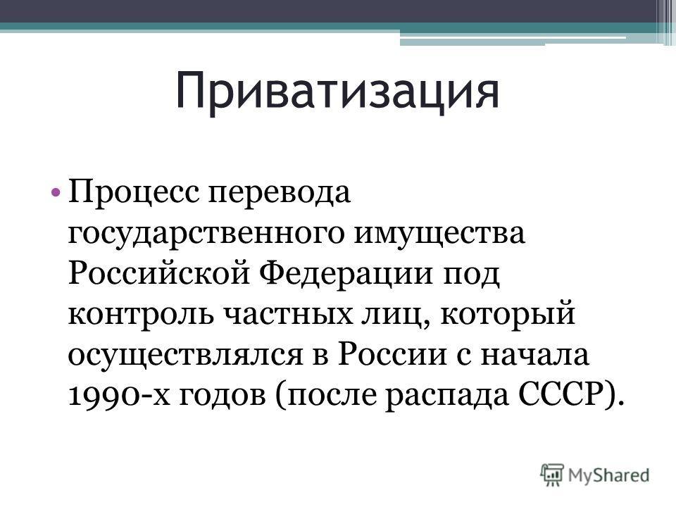 Приватизация Процесс перевода государственного имущества Российской Федерации под контроль частных лиц, который осуществлялся в России с начала 1990-х годов (после распада СССР).