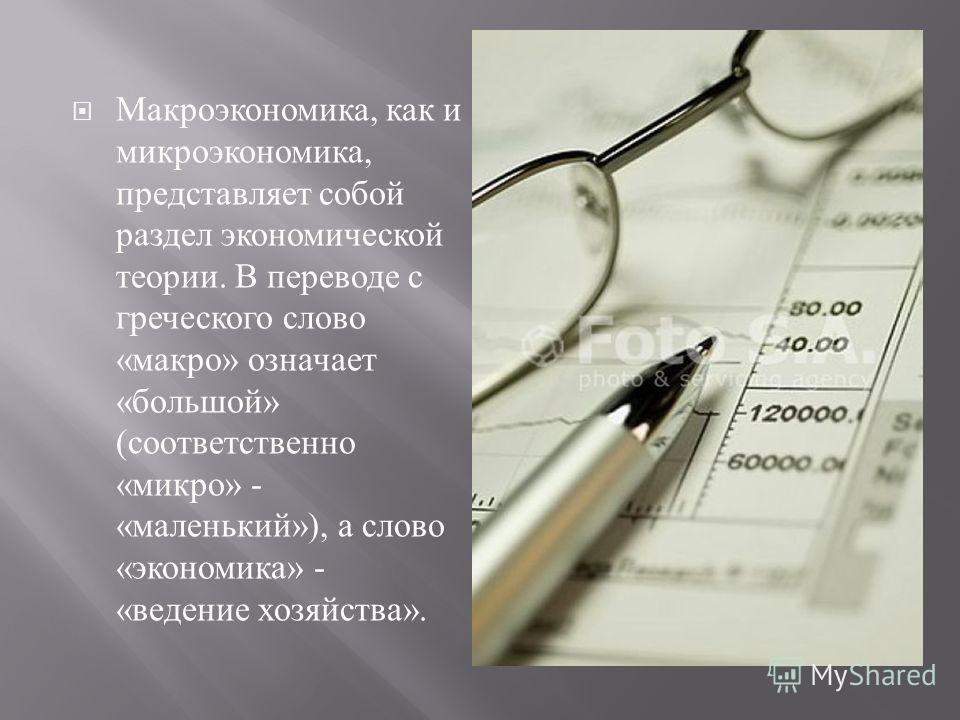 Макроэкономика, как и микроэкономика, представляет собой раздел экономической теории. В переводе с греческого слово « макро » означает « большой » ( соответственно « микро » - « маленький »), а слово « экономика » - « ведение хозяйства ».
