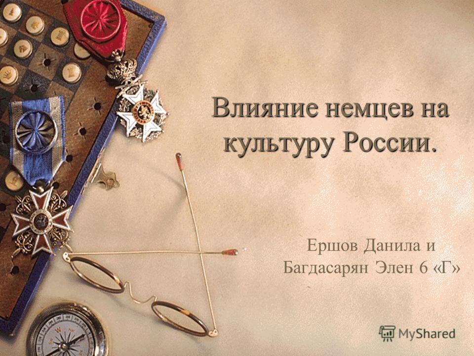 Влияние немцев на культуру России. Ершов Данила и Багдасарян Элен 6 «Г»
