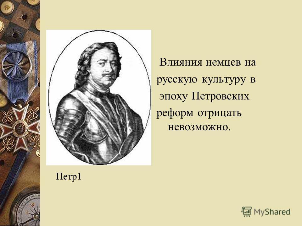 Влияния немцев на русскую культуру в эпоху Петровских реформ отрицать невозможно. Петр1