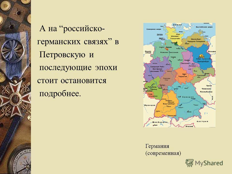 А на российско- германских связях в Петровскую и последующие эпохи стоит остановится подробнее. Германия (современная)