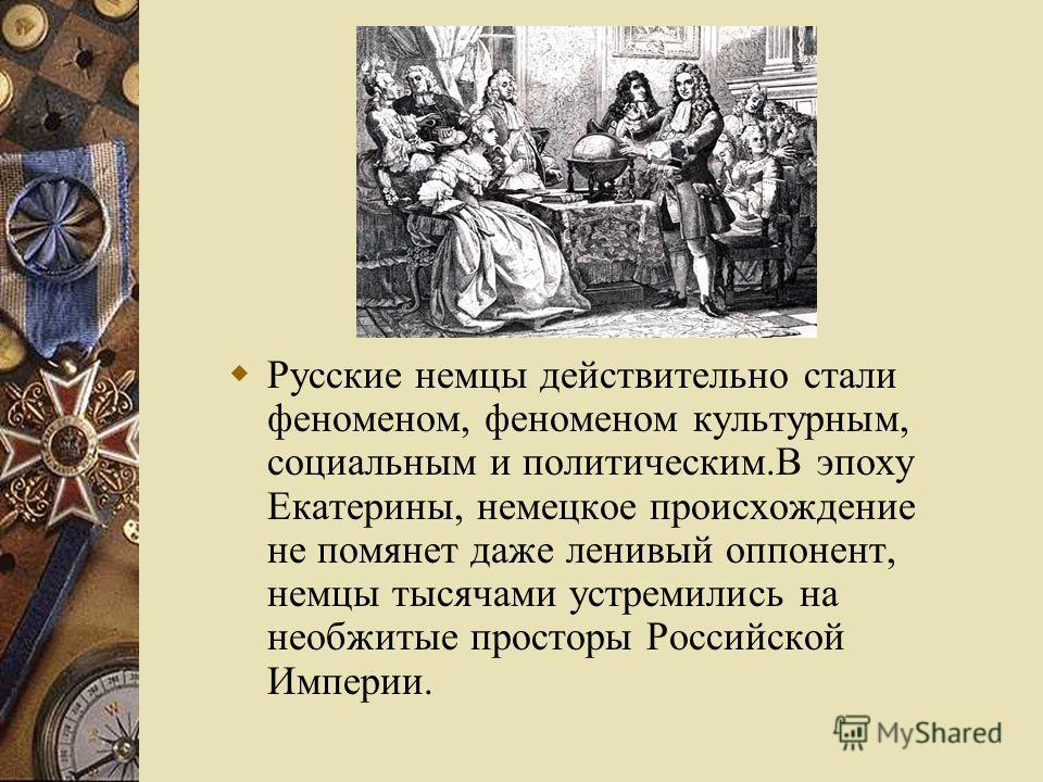 Русские немцы действительно стали феноменом, феноменом культурным, социальным и политическим.В эпоху Екатерины, немецкое происхождение не помянет даже ленивый оппонент, немцы тысячами устремились на необжитые просторы Российской Империи.