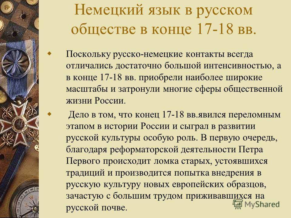 Немецкий язык в русском обществе в конце 17-18 вв. Поскольку русско-немецкие контакты всегда отличались достаточно большой интенсивностью, а в конце 17-18 вв. приобрели наиболее широкие масштабы и затронули многие сферы общественной жизни России. Дел