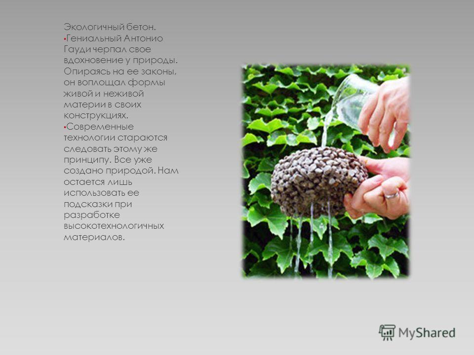 Экологичный бетон. Гениальный Антонио Гауди черпал свое вдохновение у природы. Опираясь на ее законы, он воплощал формы живой и неживой материи в своих конструкциях. Современные технологии стараются следовать этому же принципу. Все уже создано природ