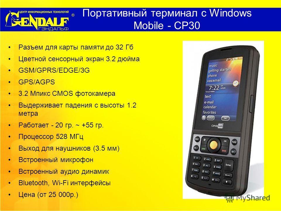 Портативный терминал с Windows Mobile - CP30 Разъем для карты памяти до 32 Гб Цветной сенсорный экран 3.2 дюйма GSM/GPRS/EDGE/3G GPS/AGPS 3.2 Мпикс CMOS фотокамера Выдерживает падения с высоты 1.2 метра Работает - 20 гр. ~ +55 гр. Процессор 528 МГц В