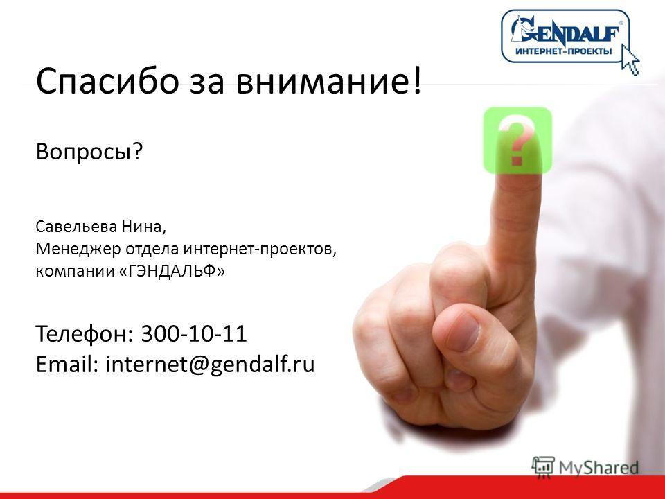 Спасибо за внимание! Вопросы? Савельева Нина, Менеджер отдела интернет-проектов, компании «ГЭНДАЛЬФ» Телефон: 300-10-11 Email: internet@gendalf.ru