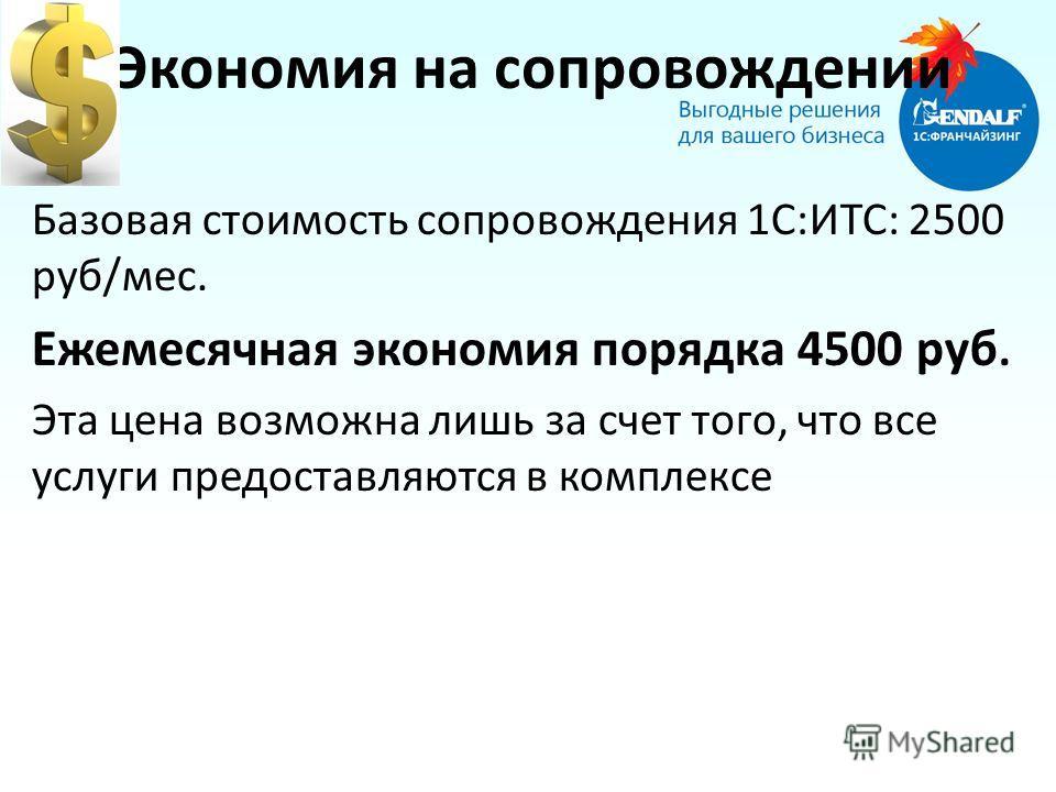 Экономия на сопровождении Базовая стоимость сопровождения 1С:ИТС: 2500 руб/мес. Ежемесячная экономия порядка 4500 руб. Эта цена возможна лишь за счет того, что все услуги предоставляются в комплексе