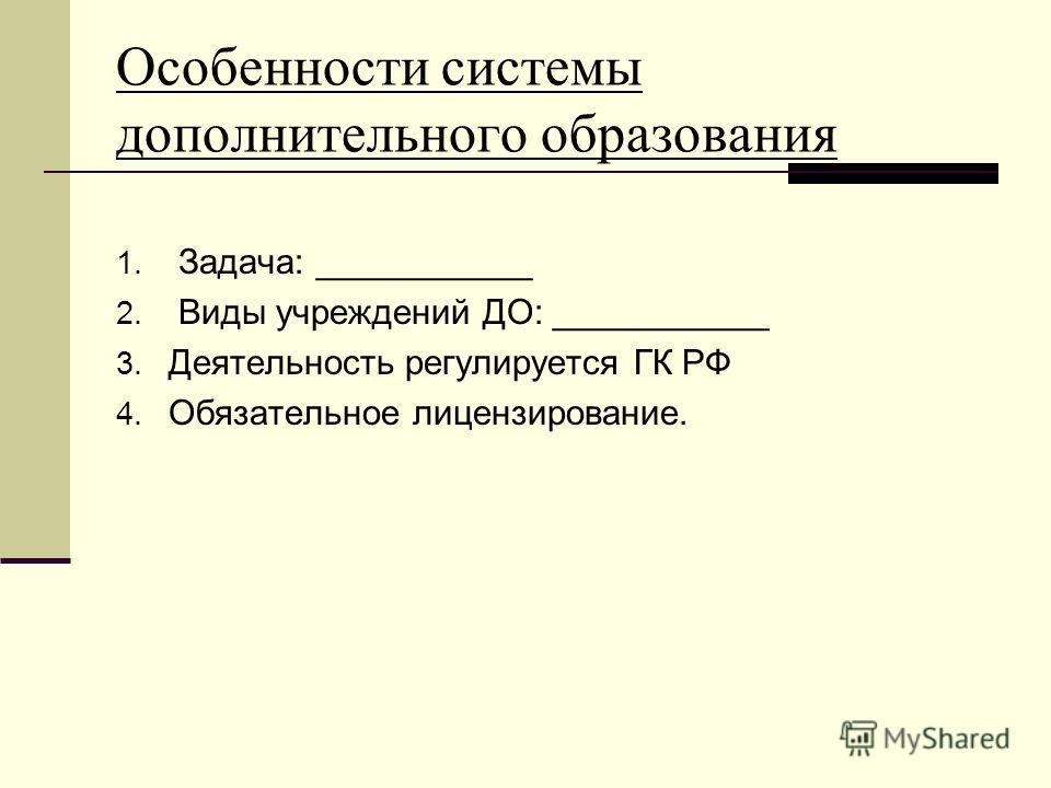 Особенности системы дополнительного образования 1. Задача: ___________ 2. Виды учреждений ДО: ___________ 3. Деятельность регулируется ГК РФ 4. Обязательное лицензирование.