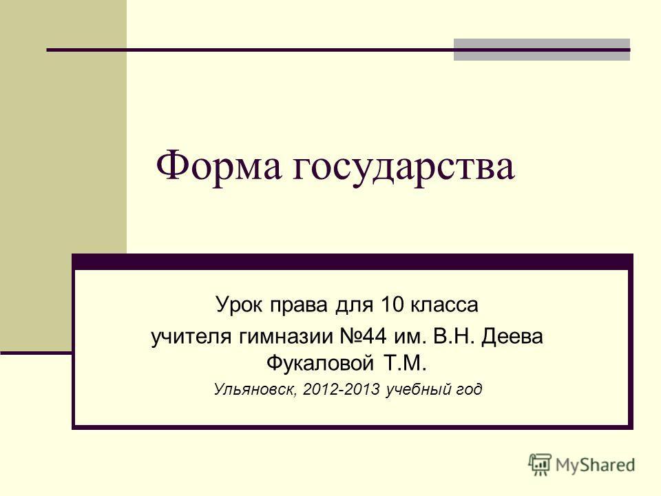 Форма государства Урок права для 10 класса учителя гимназии 44 им. В.Н. Деева Фукаловой Т.М. Ульяновск, 2012-2013 учебный год