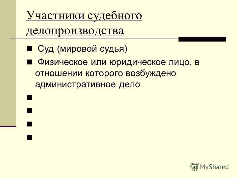 Участники судебного делопроизводства Суд (мировой судья) Физическое или юридическое лицо, в отношении которого возбуждено административное дело
