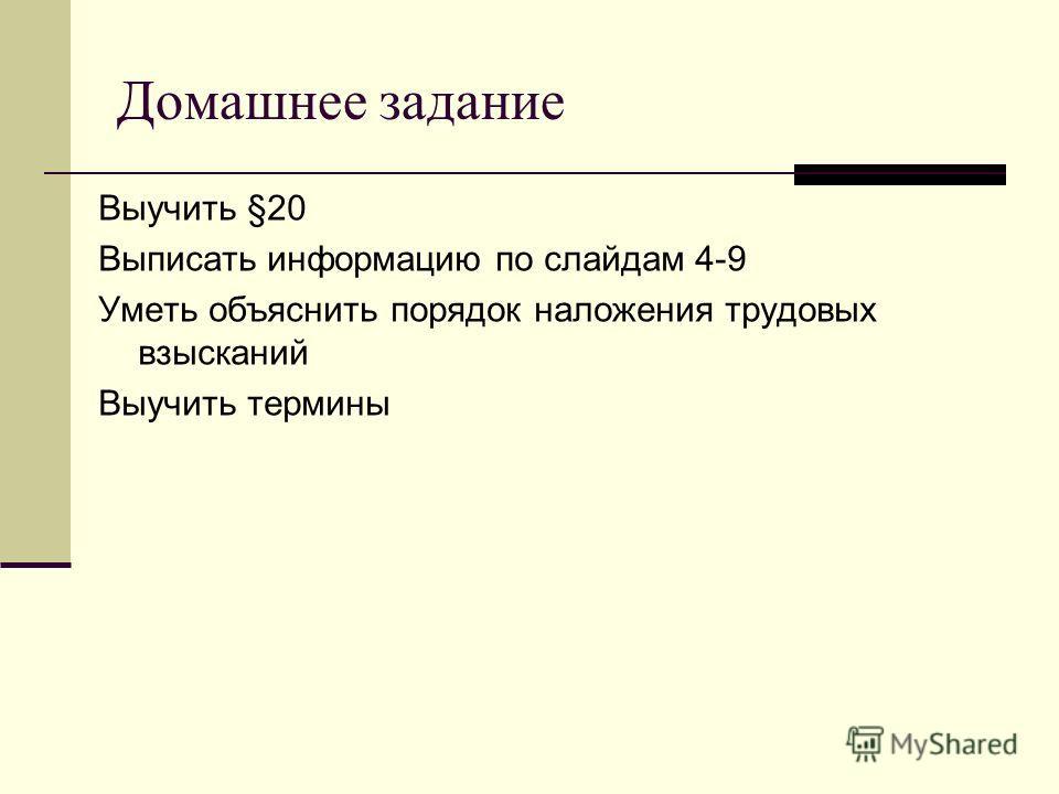 Домашнее задание Выучить §20 Выписать информацию по слайдам 4-9 Уметь объяснить порядок наложения трудовых взысканий Выучить термины