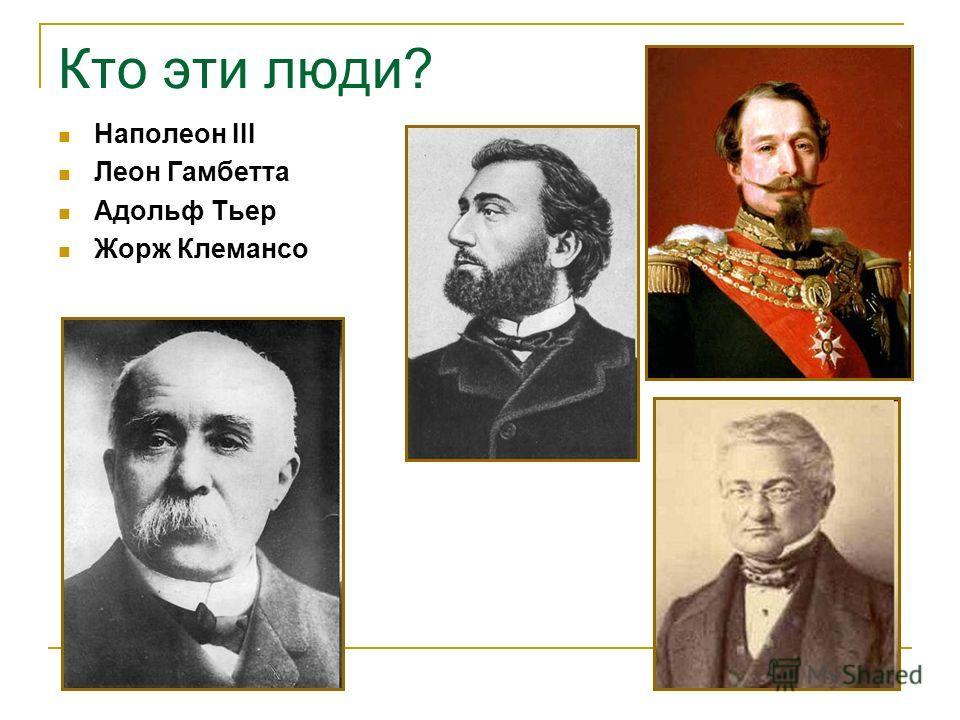 Кто эти люди? Наполеон III Леон Гамбетта Адольф Тьер Жорж Клемансо