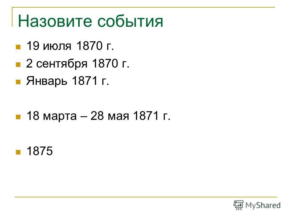 Назовите события 19 июля 1870 г. 2 сентября 1870 г. Январь 1871 г. 18 марта – 28 мая 1871 г. 1875
