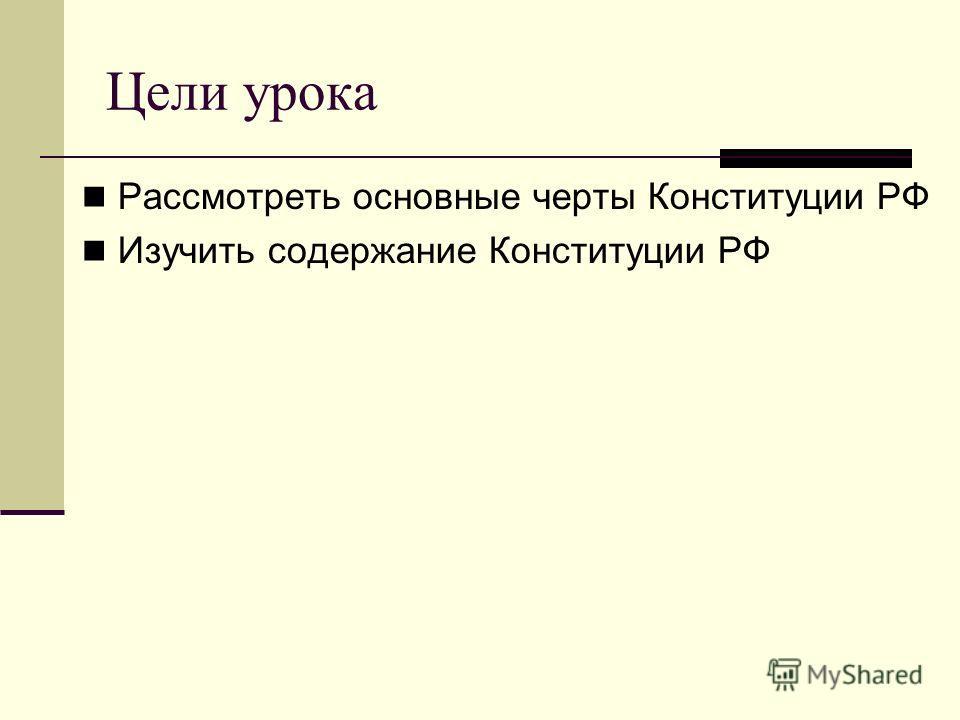 Цели урока Рассмотреть основные черты Конституции РФ Изучить содержание Конституции РФ