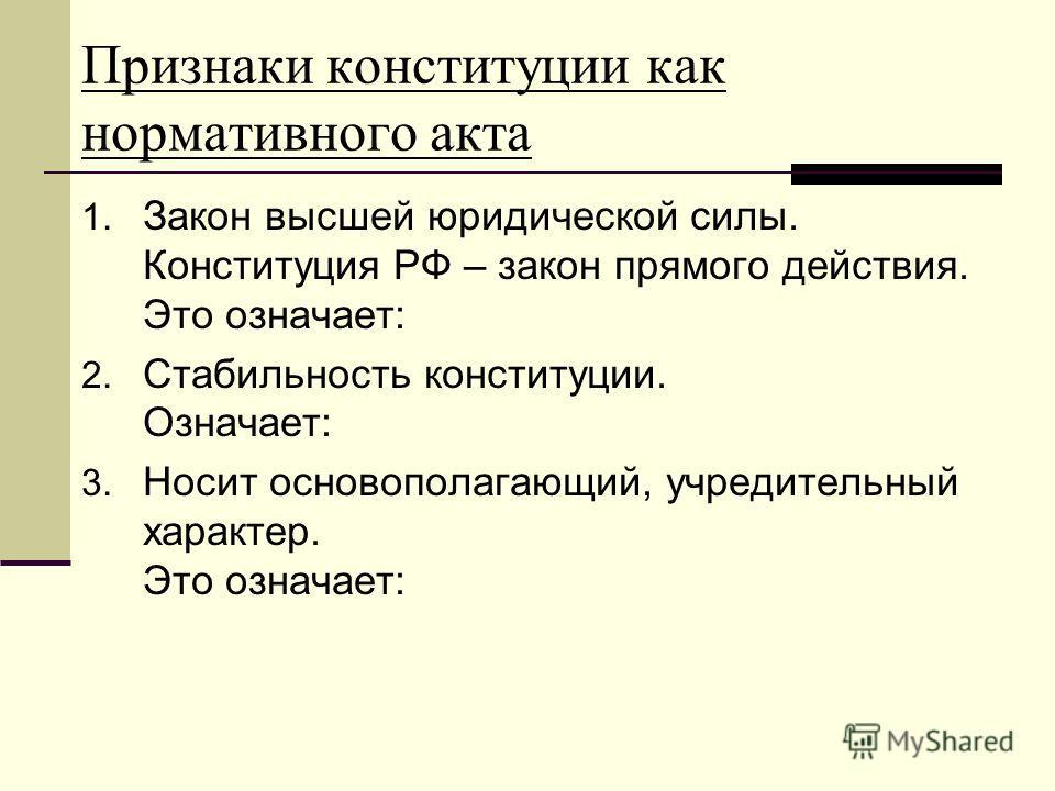 Признаки конституции как нормативного акта 1. Закон высшей юридической силы. Конституция РФ – закон прямого действия. Это означает: 2. Стабильность конституции. Означает: 3. Носит основополагающий, учредительный характер. Это означает: