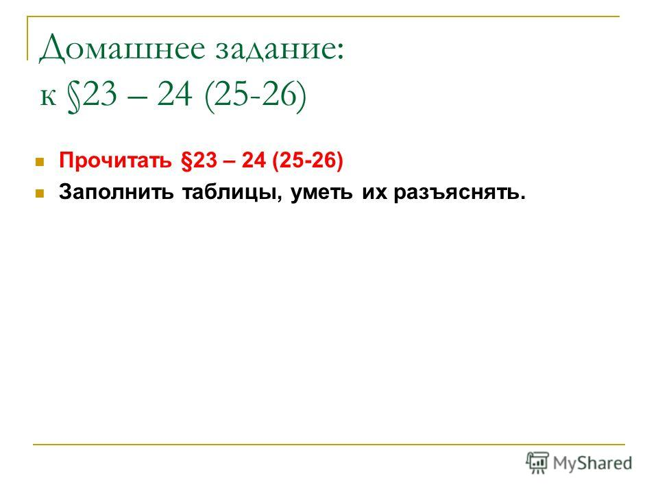 Домашнее задание: к §23 – 24 (25-26) Прочитать §23 – 24 (25-26) Заполнить таблицы, уметь их разъяснять.