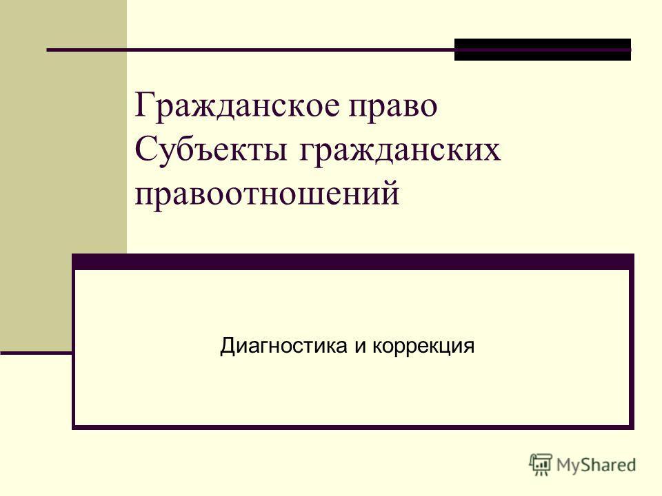 Гражданское право Субъекты гражданских правоотношений Диагностика и коррекция