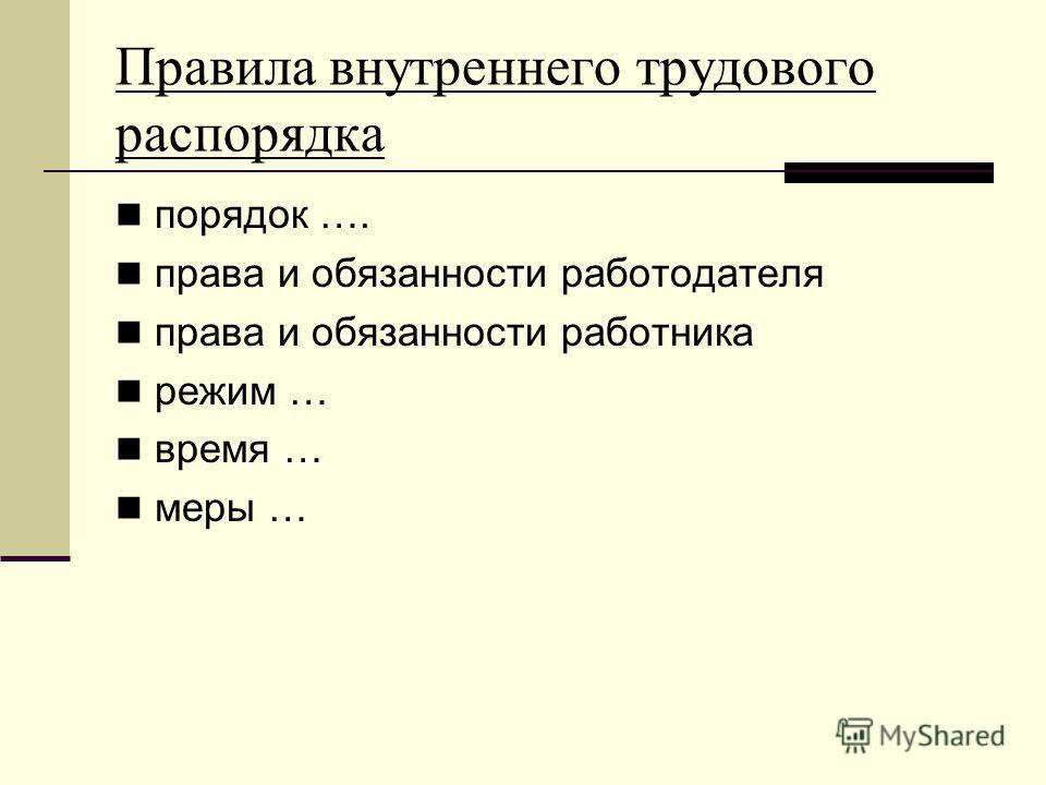 Правила внутреннего трудового распорядка порядок …. права и обязанности работодателя права и обязанности работника режим … время … меры …