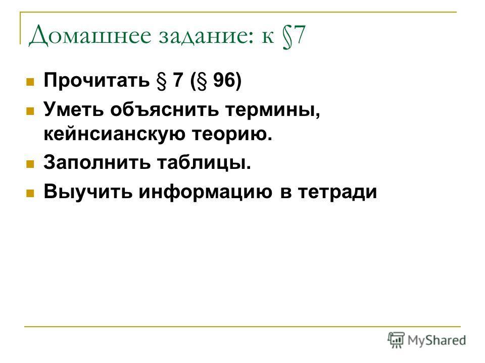 Домашнее задание: к §7 Прочитать § 7 (§ 96) Уметь объяснить термины, кейнсианскую теорию. Заполнить таблицы. Выучить информацию в тетради