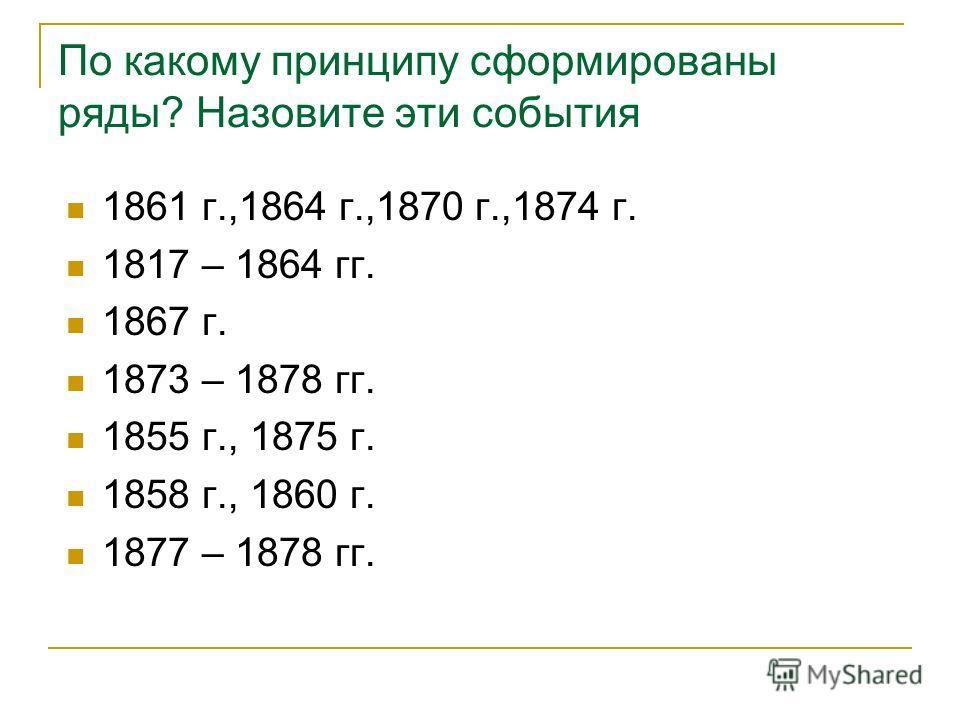 По какому принципу сформированы ряды? Назовите эти события 1861 г.,1864 г.,1870 г.,1874 г. 1817 – 1864 гг. 1867 г. 1873 – 1878 гг. 1855 г., 1875 г. 1858 г., 1860 г. 1877 – 1878 гг.