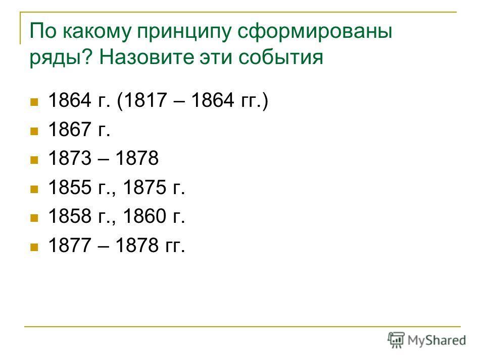 По какому принципу сформированы ряды? Назовите эти события 1864 г. (1817 – 1864 гг.) 1867 г. 1873 – 1878 1855 г., 1875 г. 1858 г., 1860 г. 1877 – 1878 гг.