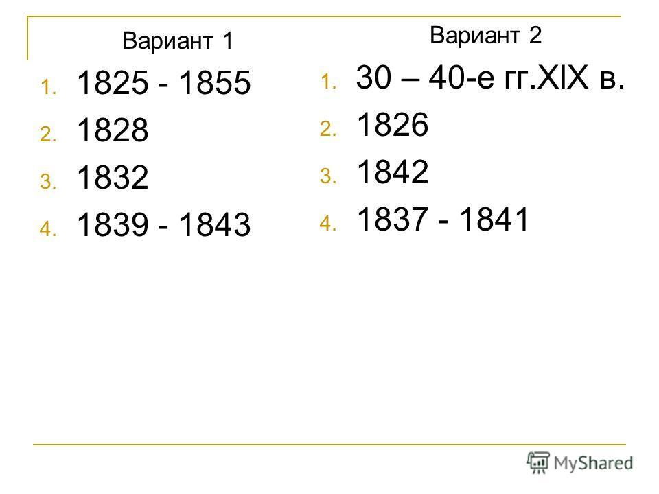 Вариант 1 1. 1825 - 1855 2. 1828 3. 1832 4. 1839 - 1843 Вариант 2 1. 30 – 40-е гг.XIX в. 2. 1826 3. 1842 4. 1837 - 1841