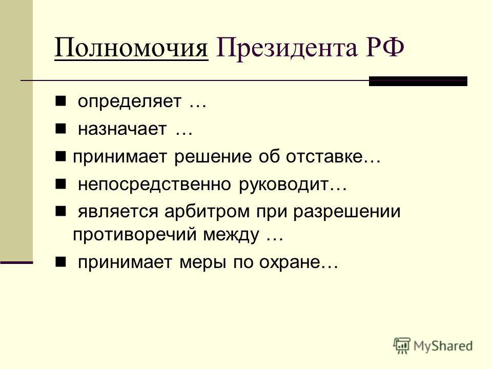ПолномочияПолномочия Президента РФ определяет … назначает … принимает решение об отставке… непосредственно руководит… является арбитром при разрешении противоречий между … принимает меры по охране…