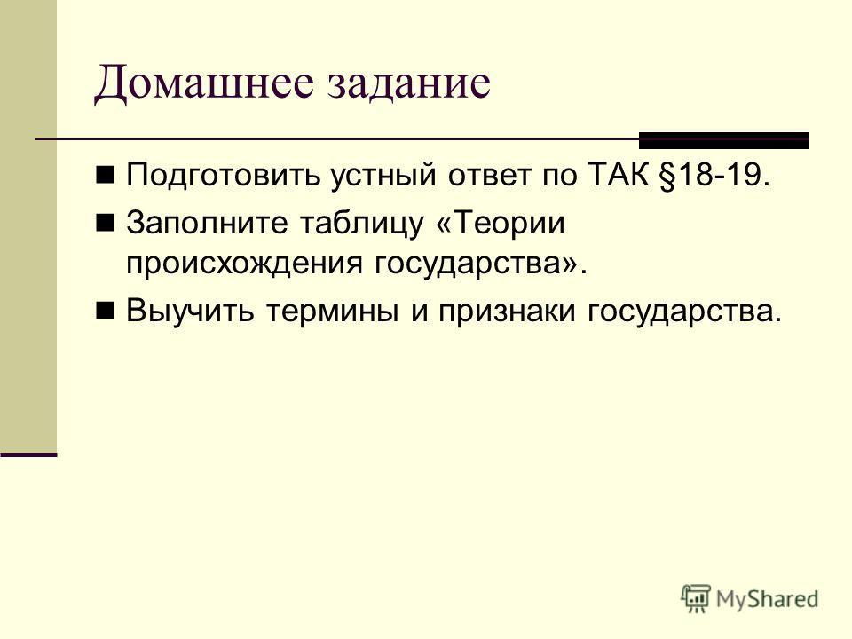 Домашнее задание Подготовить устный ответ по ТАК §18-19. Заполните таблицу «Теории происхождения государства». Выучить термины и признаки государства.