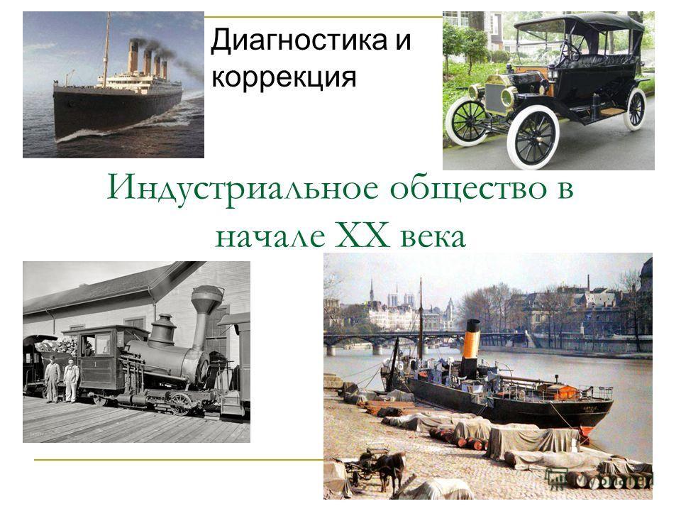 Индустриальное общество в начале XX века Диагностика и коррекция