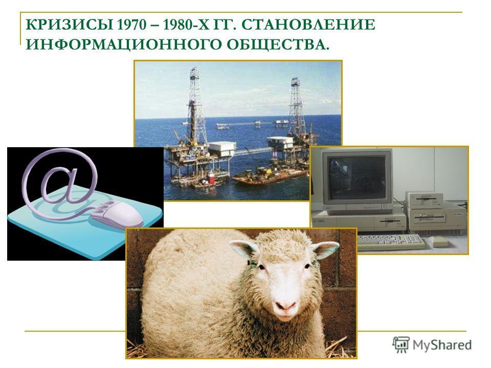 КРИЗИСЫ 1970 – 1980-Х ГГ. СТАНОВЛЕНИЕ ИНФОРМАЦИОННОГО ОБЩЕСТВА.