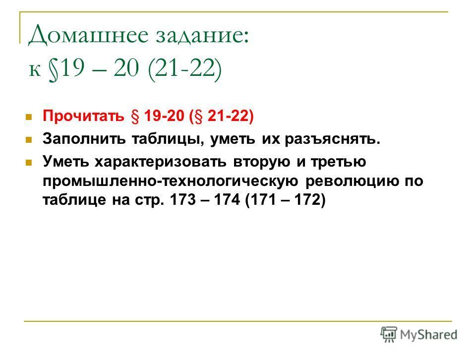 Домашнее задание: к §19 – 20 (21-22) Прочитать § 19-20 (§ 21-22) Заполнить таблицы, уметь их разъяснять. Уметь характеризовать вторую и третью промышленно-технологическую революцию по таблице на стр. 173 – 174 (171 – 172)