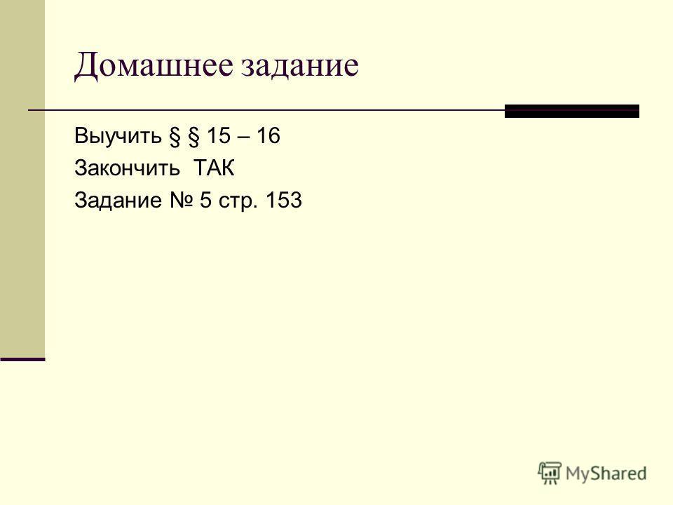 Домашнее задание Выучить § § 15 – 16 Закончить ТАК Задание 5 стр. 153