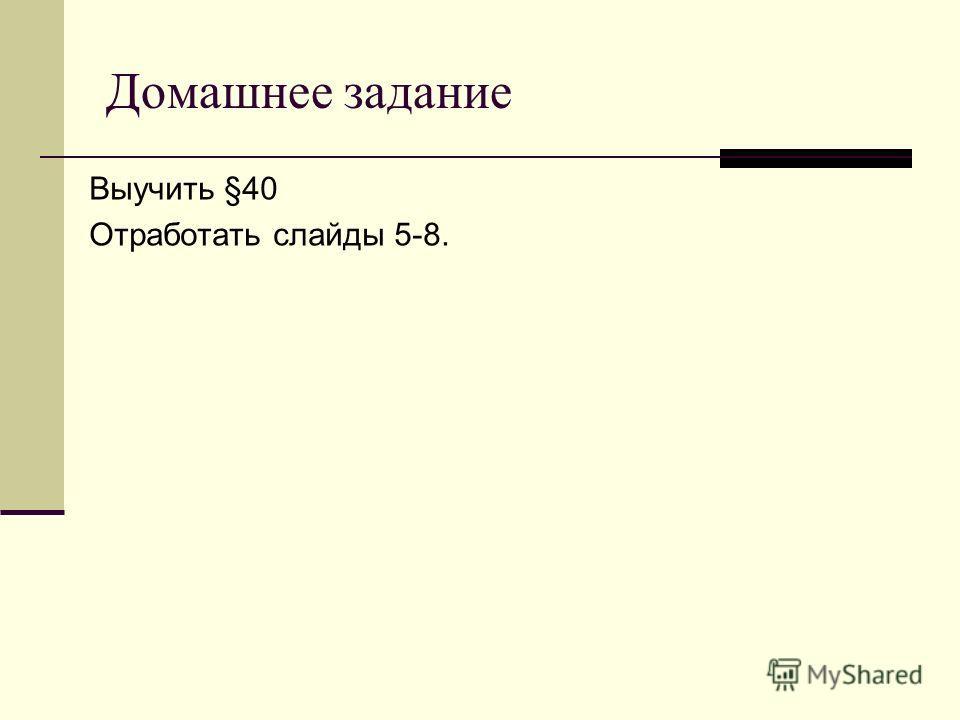 Домашнее задание Выучить §40 Отработать слайды 5-8.