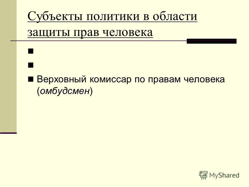 Субъекты политики в области защиты прав человека Верховный комиссар по правам человека (омбудсмен)