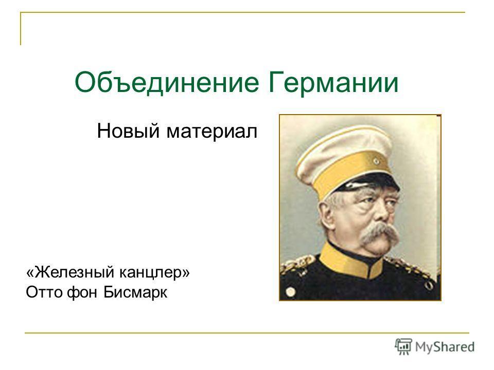Объединение Германии «Железный канцлер» Отто фон Бисмарк Новый материал