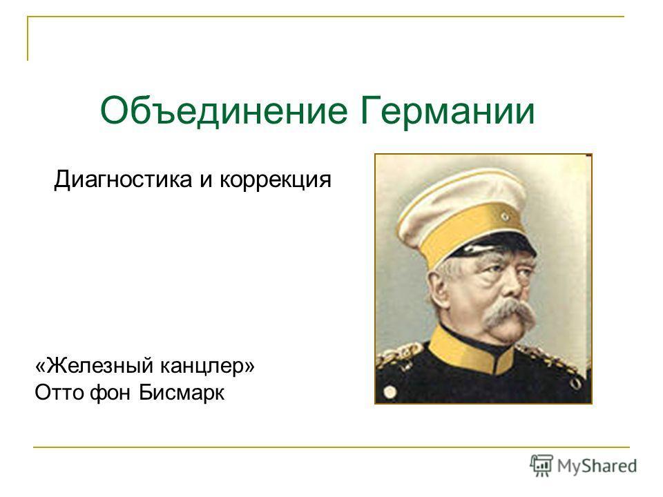 Объединение Германии «Железный канцлер» Отто фон Бисмарк Диагностика и коррекция