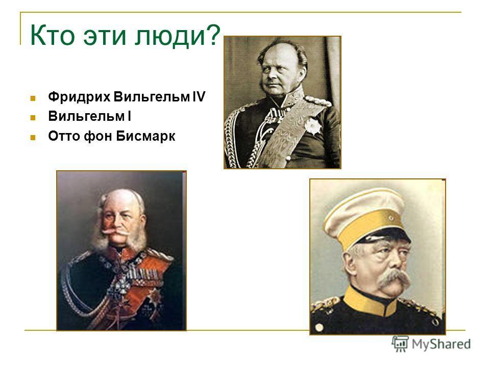 Кто эти люди? Фридрих Вильгельм IV Вильгельм I Отто фон Бисмарк