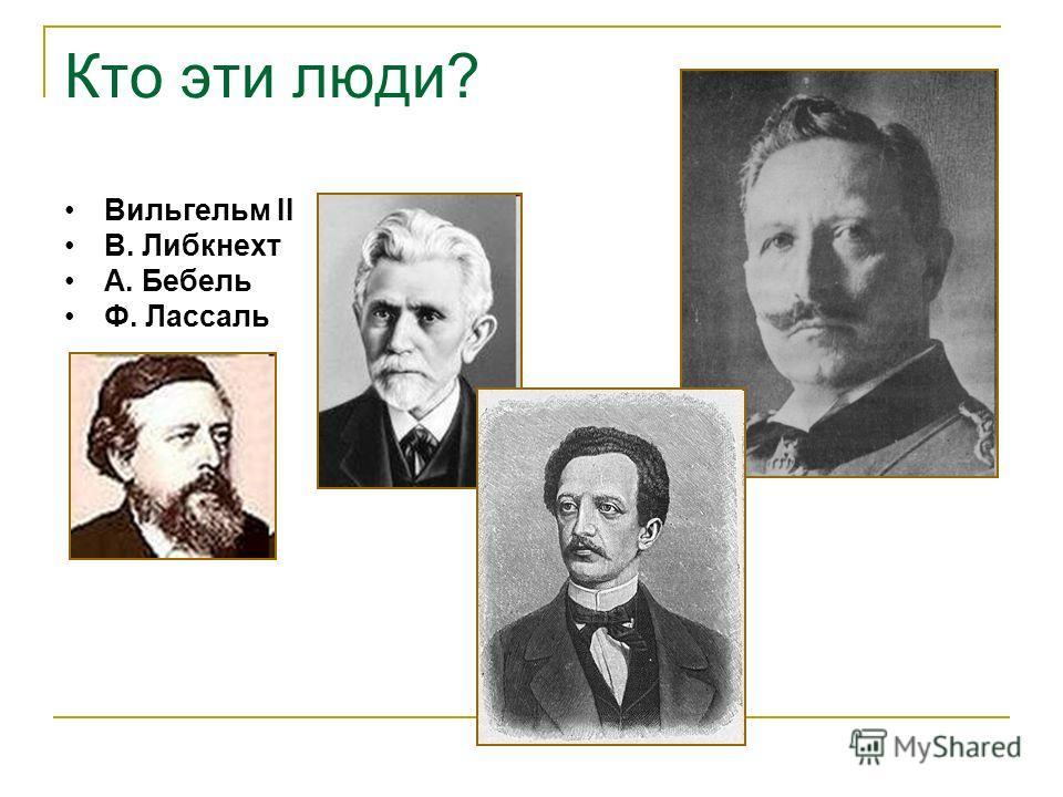 Кто эти люди? Вильгельм II В. Либкнехт А. Бебель Ф. Лассаль