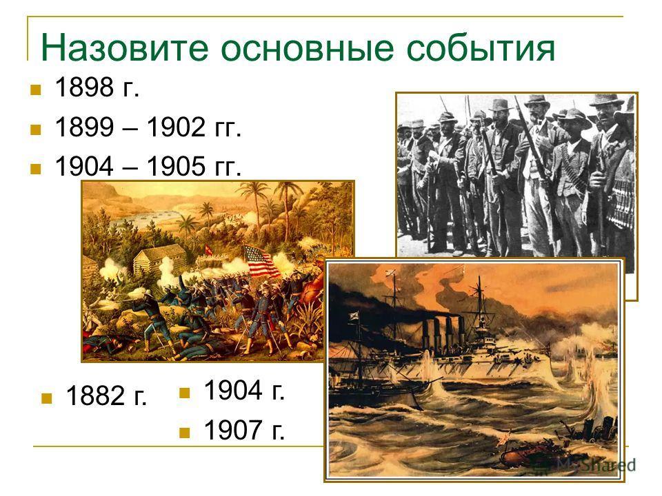 Назовите основные события 1898 г. 1899 – 1902 гг. 1904 – 1905 гг. 1882 г. 1904 г. 1907 г.