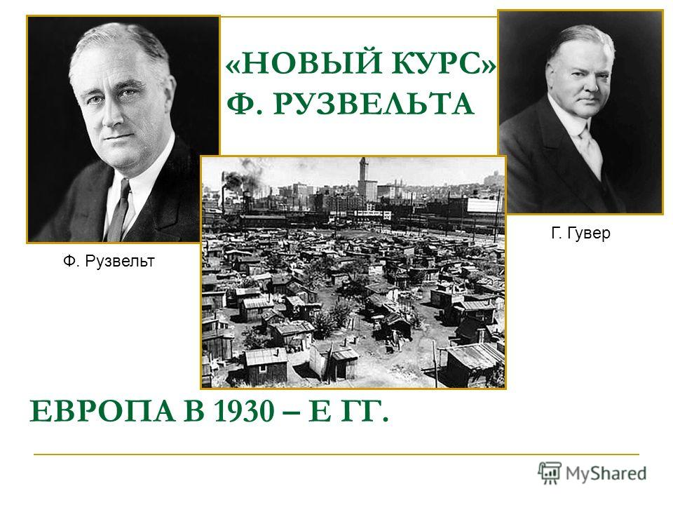«НОВЫЙ КУРС» Ф. РУЗВЕЛЬТА Ф. Рузвельт Г. Гувер ЕВРОПА В 1930 – Е ГГ.