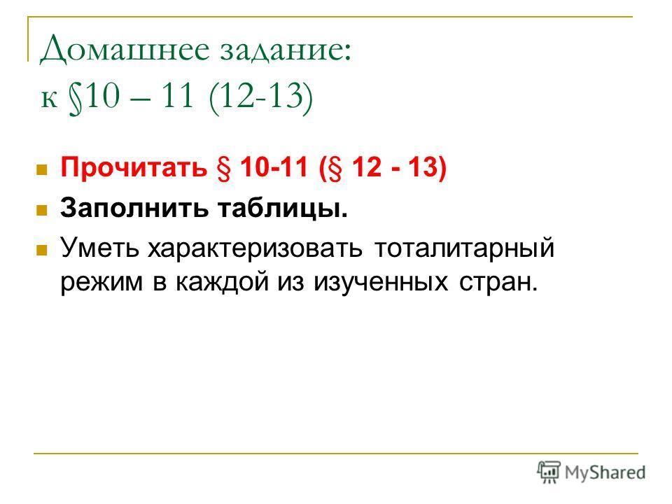 Домашнее задание: к §10 – 11 (12-13) Прочитать § 10-11 (§ 12 - 13) Заполнить таблицы. Уметь характеризовать тоталитарный режим в каждой из изученных стран.