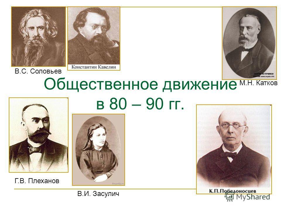Общественное движение в 80 – 90 гг. В.С. Соловьев Г.В. Плеханов В.И. Засулич М.Н. Катков