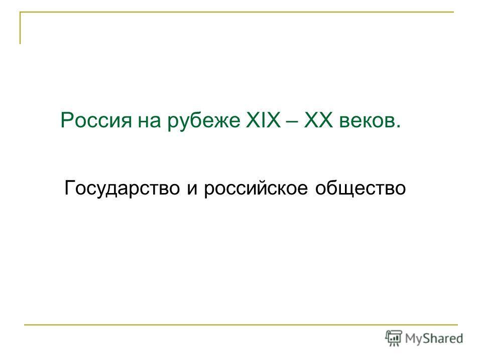 Россия на рубеже XIX – XX веков. Государство и российское общество