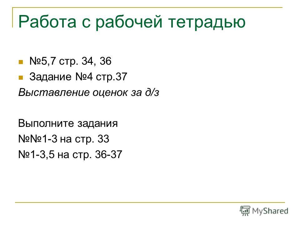 Работа с рабочей тетрадью 5,7 стр. 34, 36 Задание 4 стр.37 Выставление оценок за д/з Выполните задания 1-3 на стр. 33 1-3,5 на стр. 36-37