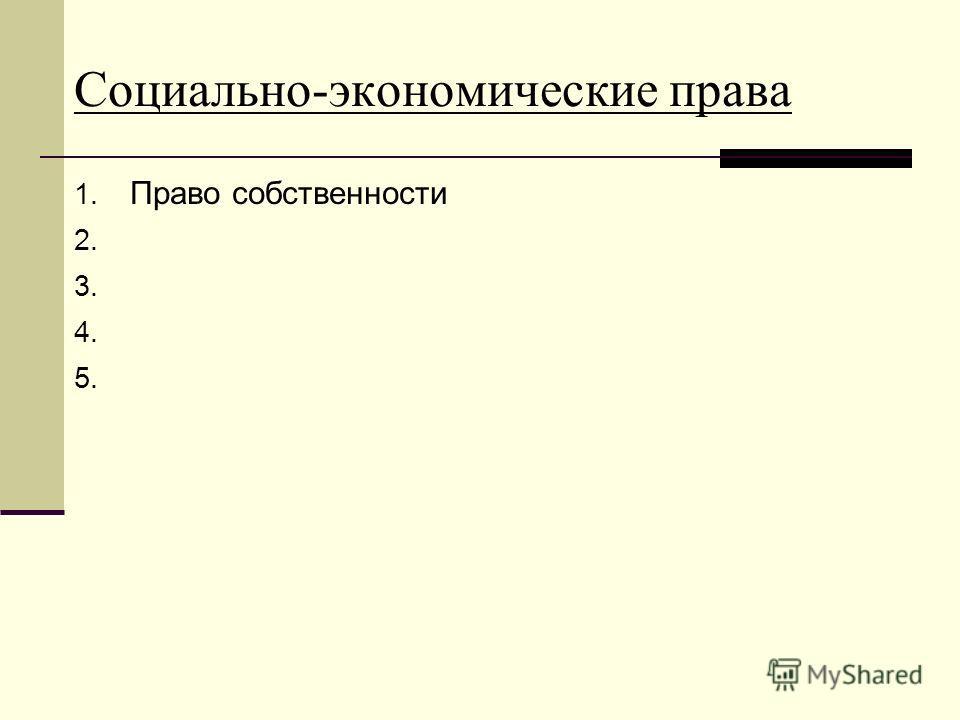 Социально-экономические права 1. Право собственности 2. 3. 4. 5.