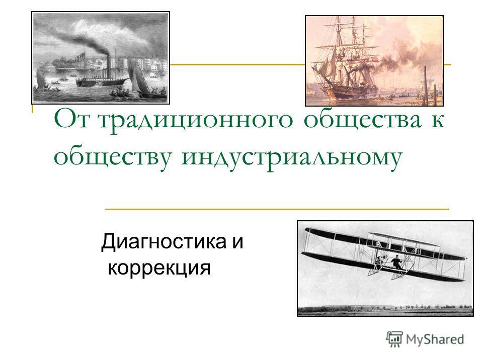 От традиционного общества к обществу индустриальному Диагностика и коррекция